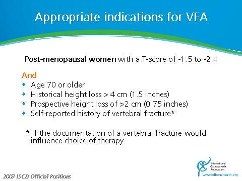 Indications for VFA Slide 22 ISCD recommended indications for VFA are those for which there is evidence that the pre-test probability of one or more prevalent vertebral fractures being present is 10%