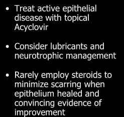 Keratitis: treatment Treat active epithelial disease with topical Acyclovir Consider lubricants and neurotrophic
