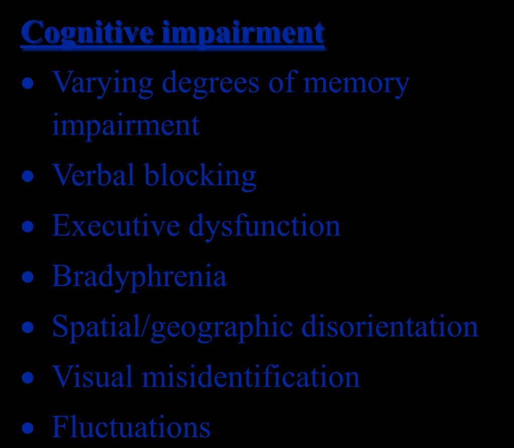 Management Cognitive impairment Varying degrees of memory impairment Verbal blocking Executive dysfunction Bradyphrenia Spatial/geographic disorientation Visual