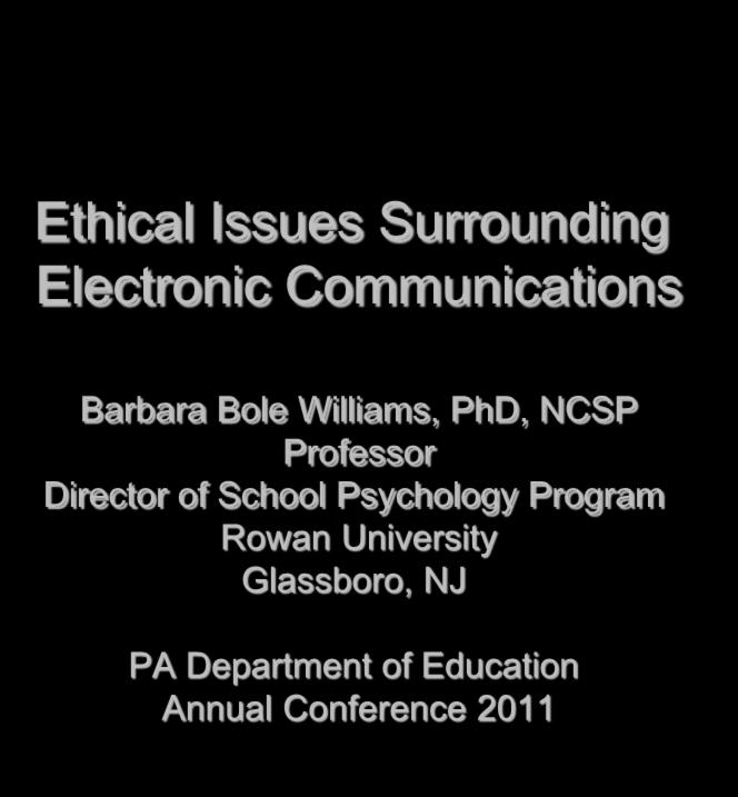 Ethical Issues Surrounding Electronic Communications Barbara Bole Williams, PhD, NCSP Professor Director of