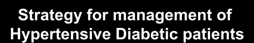Strategy for management of Hypertensive Diabetic patients Proper blood sugar control.